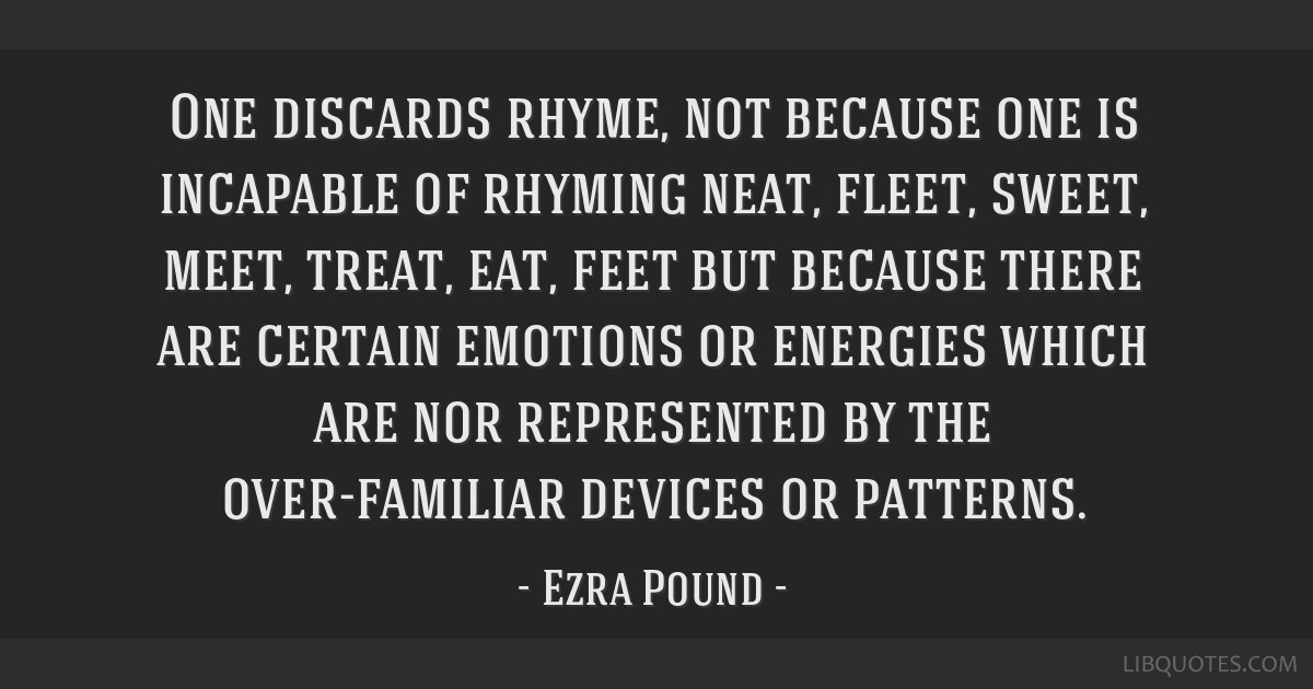 One discards rhyme, not because one is incapable of rhyming neat, fleet, sweet, meet, treat, eat, feet but because there are certain emotions or...
