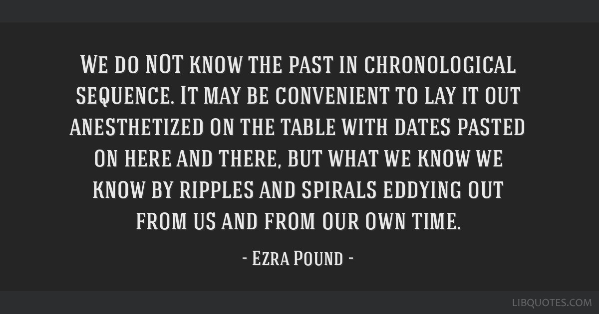 We do NOT know the past in chronological sequence. It may be convenient to lay it out anesthetized on the table with dates pasted on here and there,...