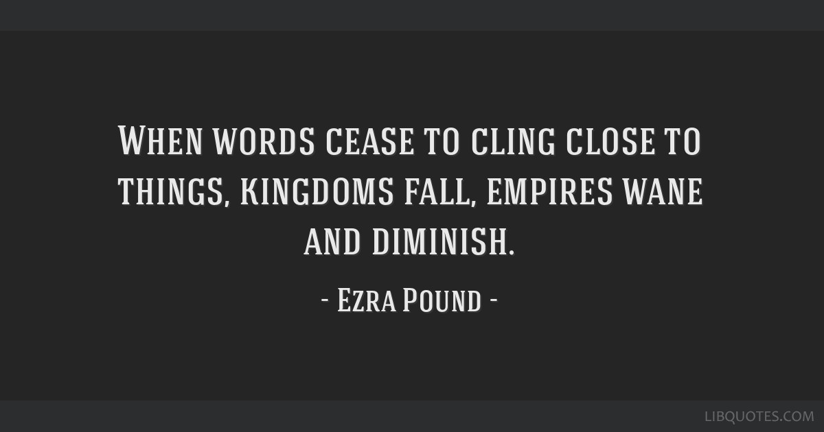 When words cease to cling close to things, kingdoms fall, empires wane and diminish.