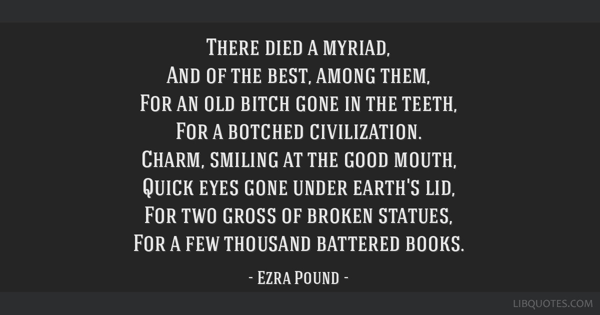 There died a myriad, And of the best, among them, For an old bitch gone in the teeth, For a botched civilization. Charm, smiling at the good mouth,...