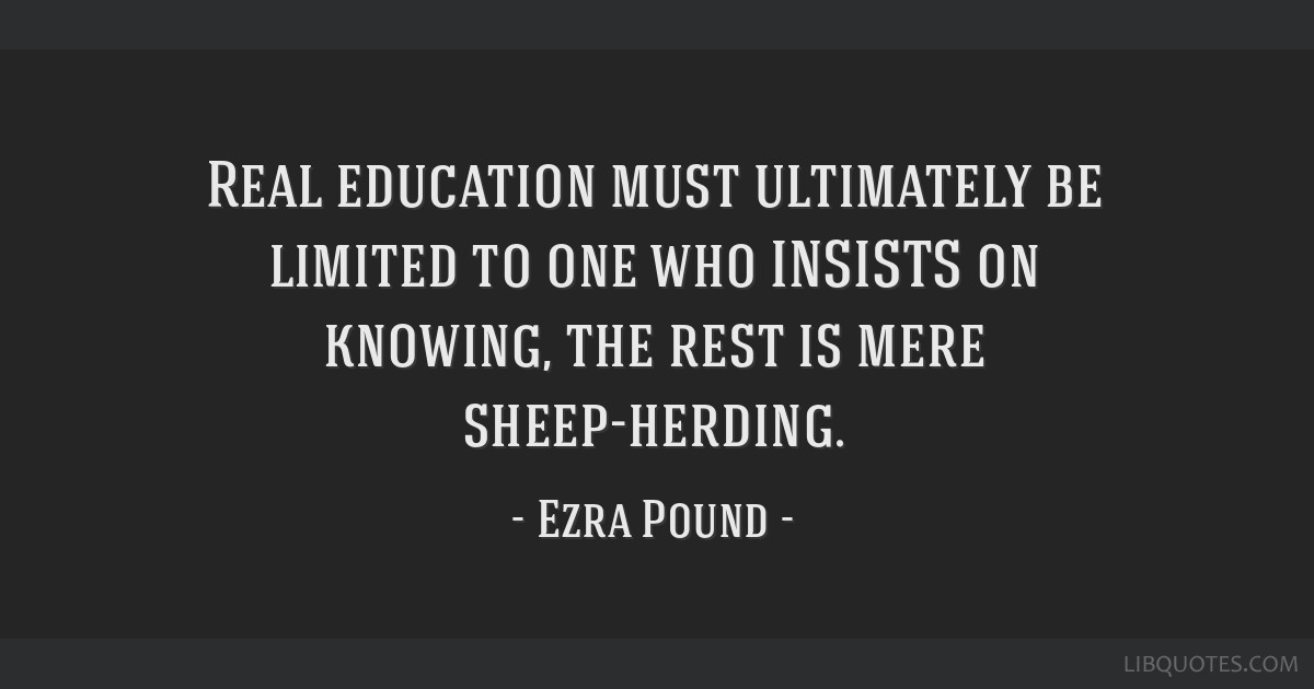 Real education must ultimately be limited to one who INSISTS on knowing, the rest is mere sheep-herding.