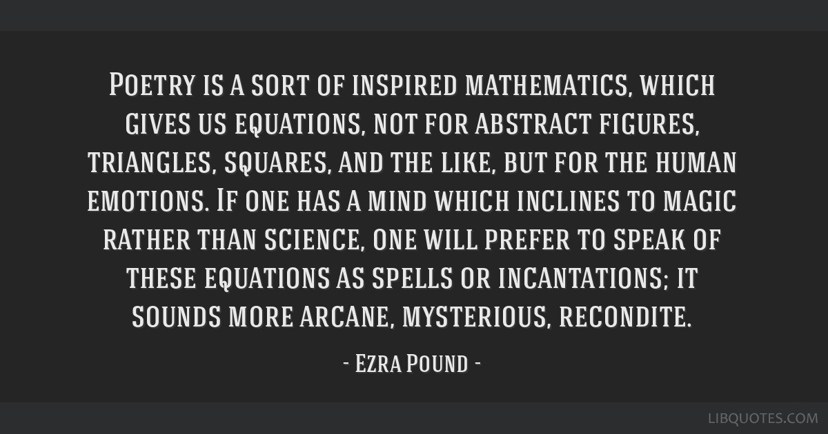 Poetry is a sort of inspired mathematics, which gives us equations, not for abstract figures, triangles, squares, and the like, but for the human...