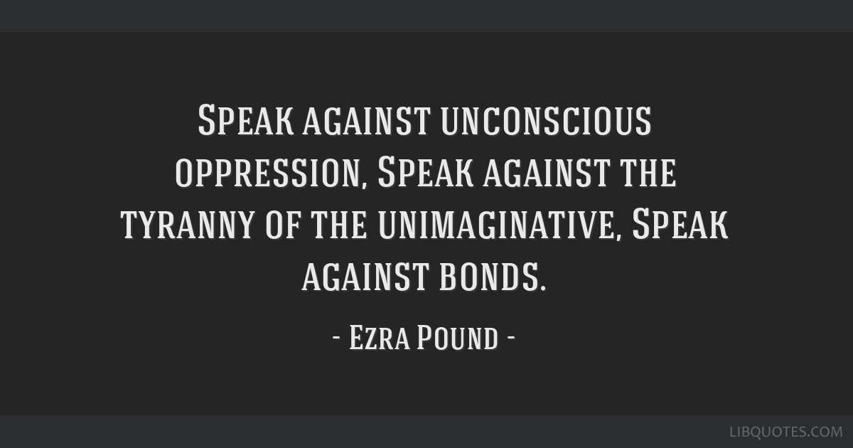 Speak against unconscious oppression, Speak against the tyranny of the unimaginative, Speak against bonds.