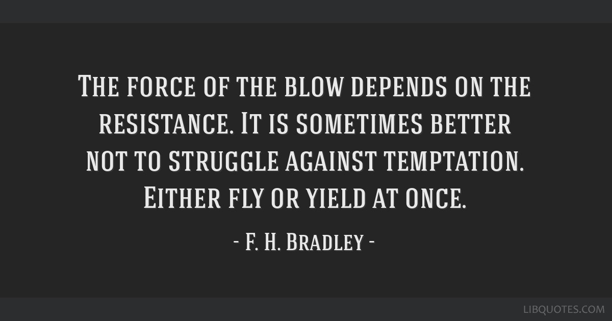 The force of the blow depends on the resistance. It is sometimes better not to struggle against temptation. Either fly or yield at once.