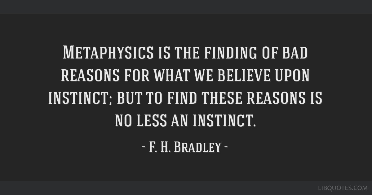 Metaphysics is the finding of bad reasons for what we believe upon instinct; but to find these reasons is no less an instinct.