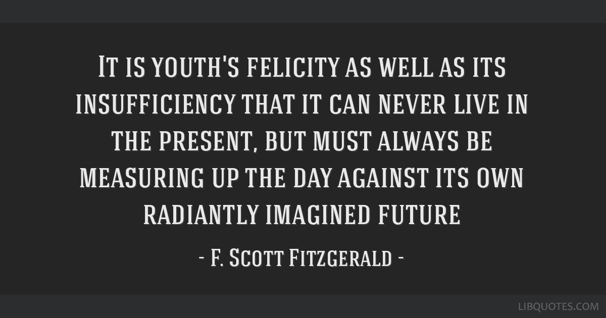 It is youth's felicity as well as its insufficiency that it can never live in the present, but must always be measuring up the day against its own...