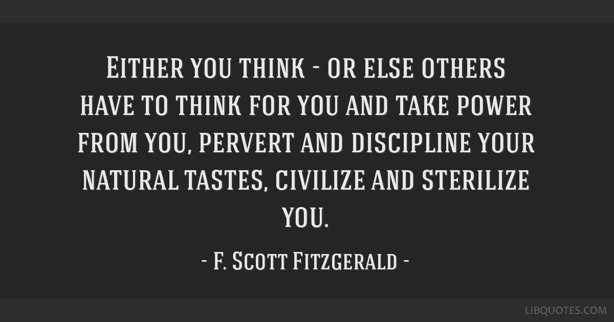 Either you think - or else others have to think for you and take power from you, pervert and discipline your natural tastes, civilize and sterilize...