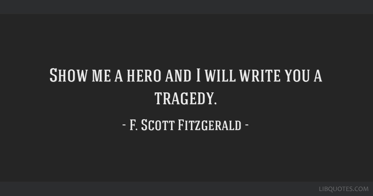 Show me a hero and I will write you a tragedy.