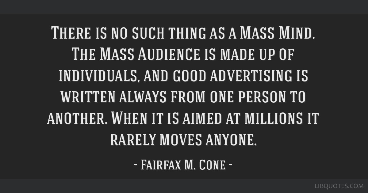 There is no such thing as a Mass Mind. The Mass Audience is made up of individuals, and good advertising is written always from one person to...