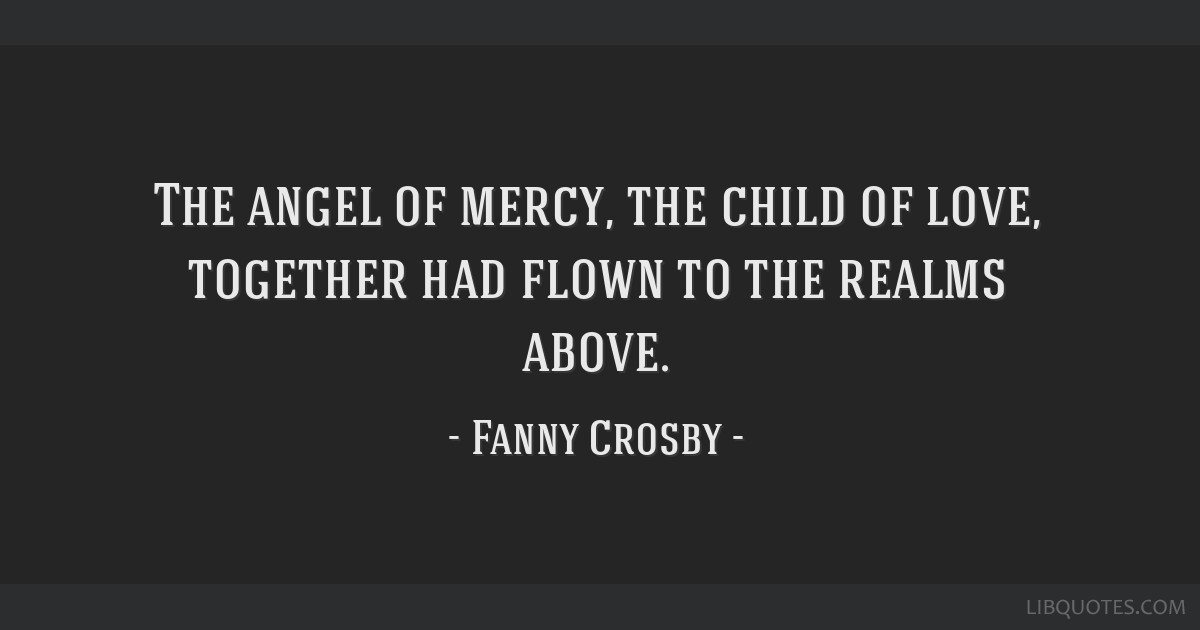 The angel of mercy, the child of love, together had flown to the realms above.