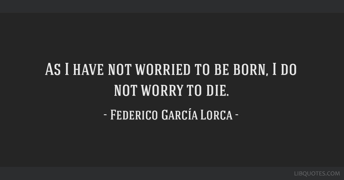 As I have not worried to be born, I do not worry to die.