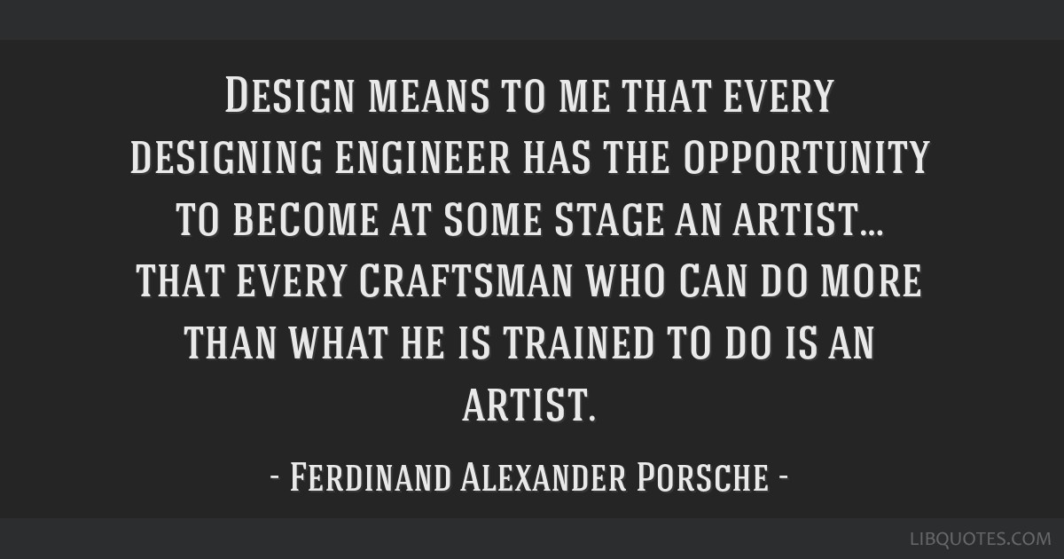 Design means to me that every designing engineer has the opportunity on henry royce quotes, william c. durant quotes, philippe starck quotes, michael wittmann quotes, massimo vignelli quotes, ludwig mies van der rohe quotes, juan manuel fangio quotes, nikolaus otto quotes, ralph lauren quotes, colin chapman quotes, gottlieb daimler quotes, le corbusier quotes, volkswagen quotes, audi quotes, mario andretti quotes, marcel breuer quotes, wilhelm maybach quotes, rudolf diesel quotes, isamu noguchi quotes, igor sikorsky quotes,