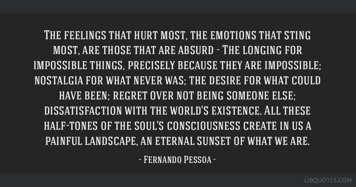 The feelings that hurt most, the emotions that sting most, are those that are absurd - The longing for impossible things, precisely because they are...