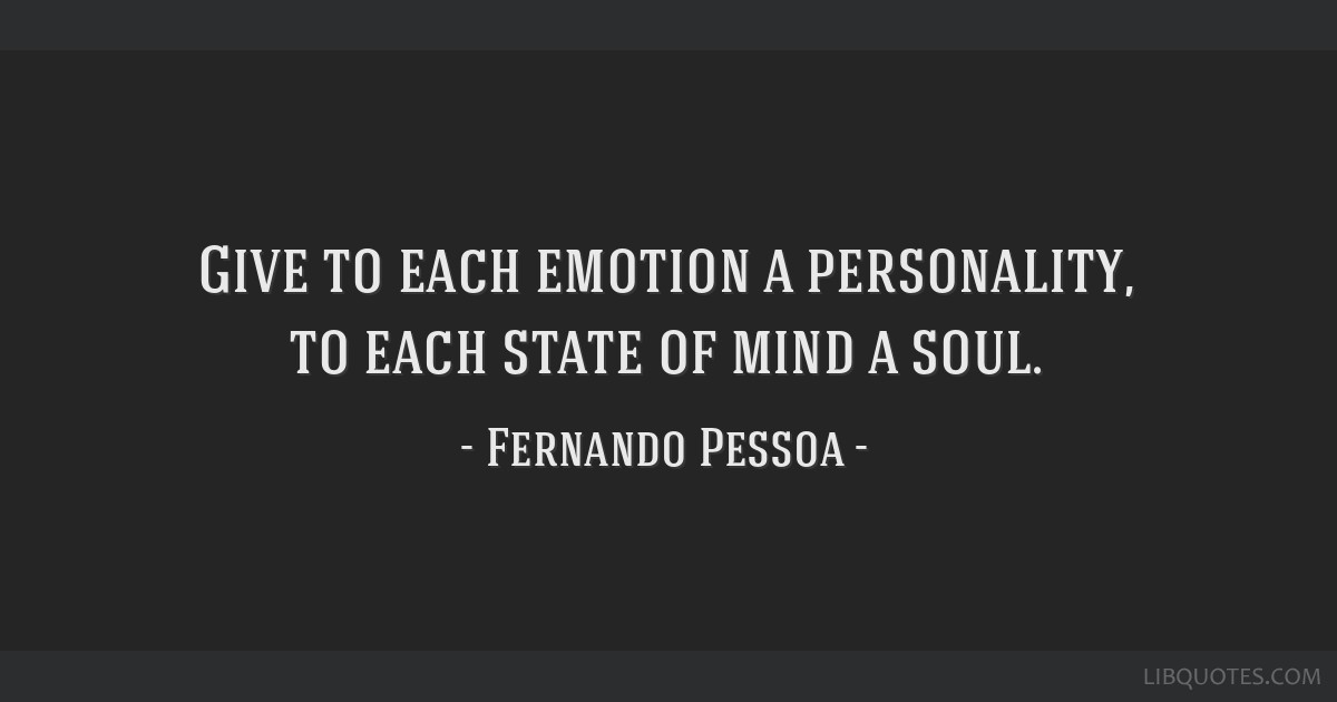 Give to each emotion a personality, to each state of mind a soul.
