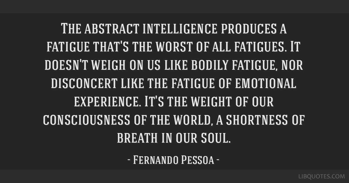 The abstract intelligence produces a fatigue that's the worst of all fatigues. It doesn't weigh on us like bodily fatigue, nor disconcert like the...