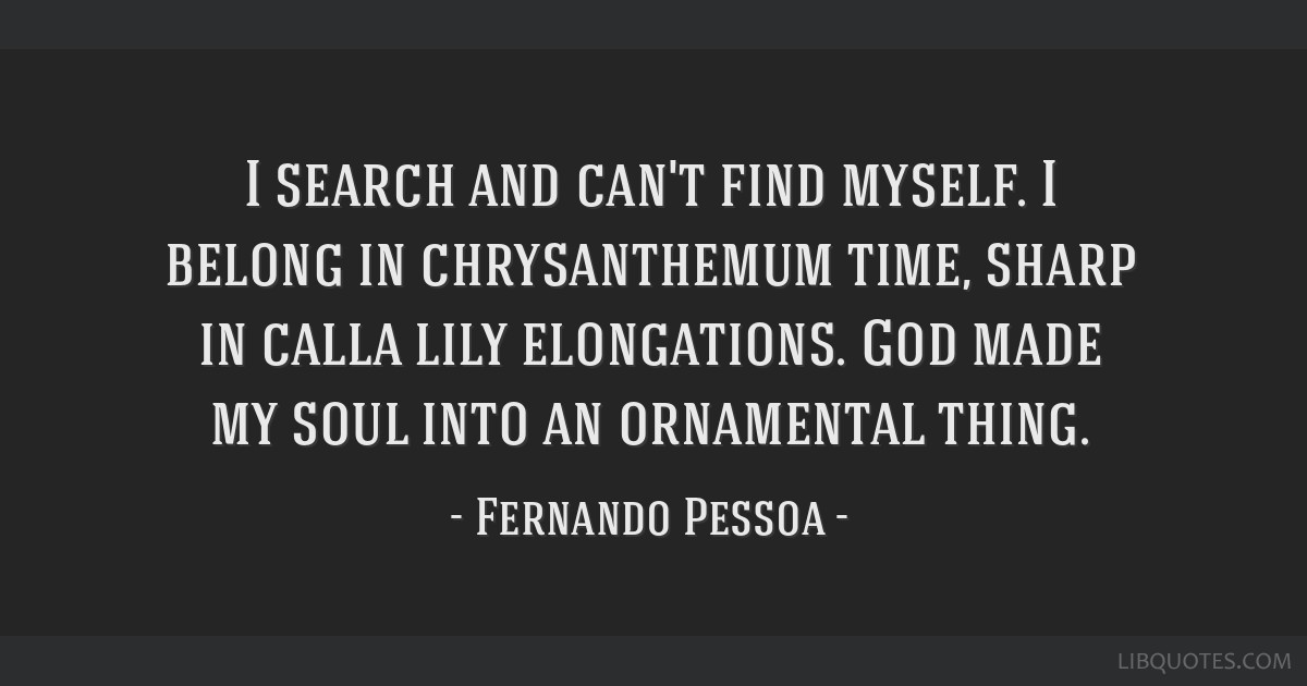 I search and can't find myself. I belong in chrysanthemum time, sharp in calla lily elongations. God made my soul into an ornamental thing.