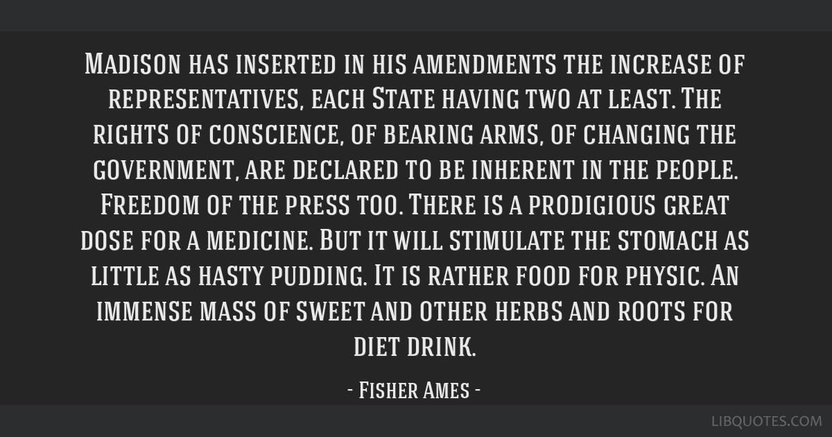 Madison has inserted in his amendments the increase of representatives, each State having two at least. The rights of conscience, of bearing arms, of ...