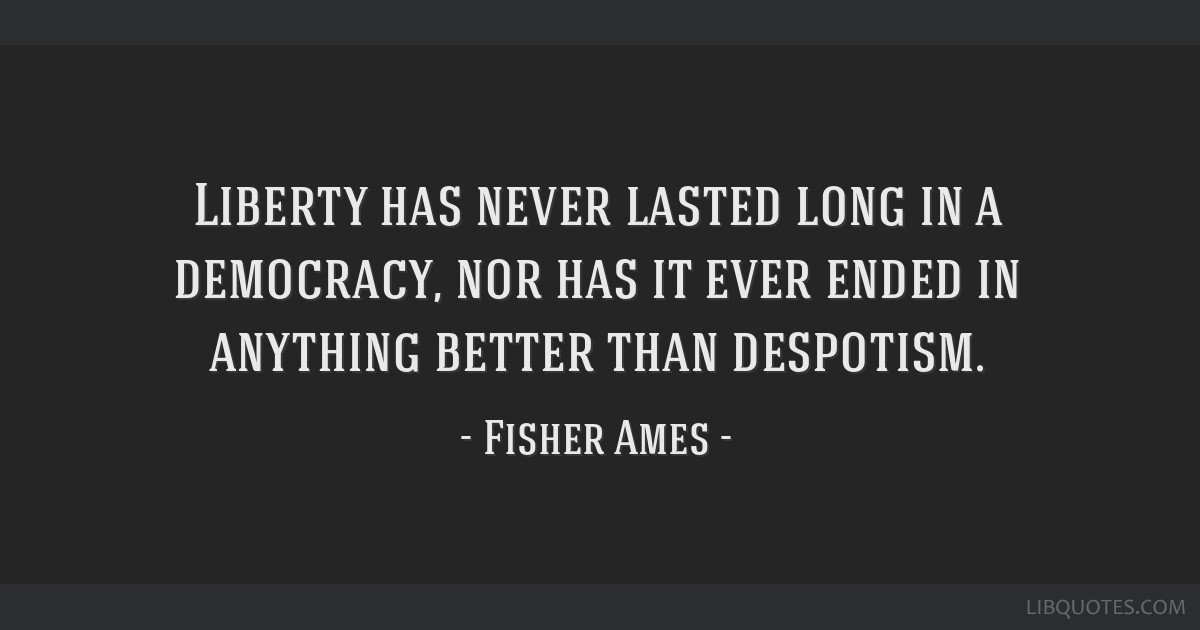 Liberty has never lasted long in a democracy, nor has it ever ended in anything better than despotism.