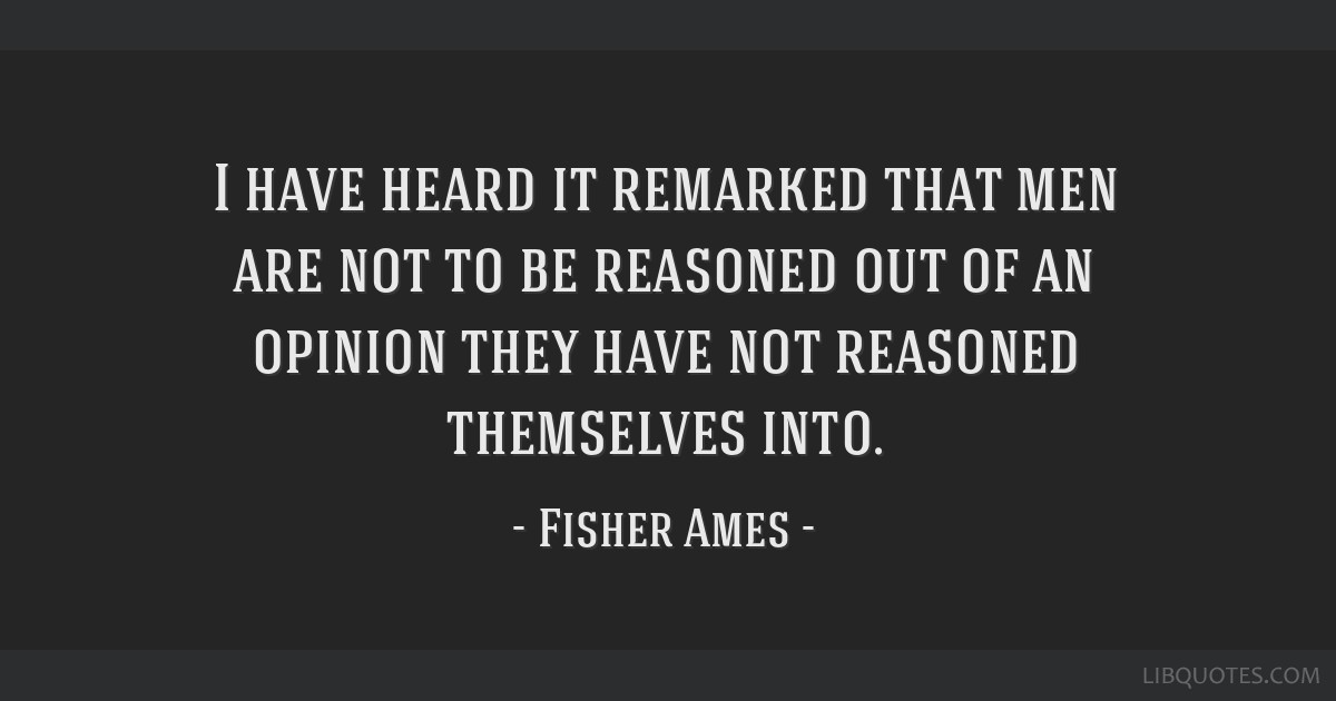 I have heard it remarked that men are not to be reasoned out of an opinion they have not reasoned themselves into.