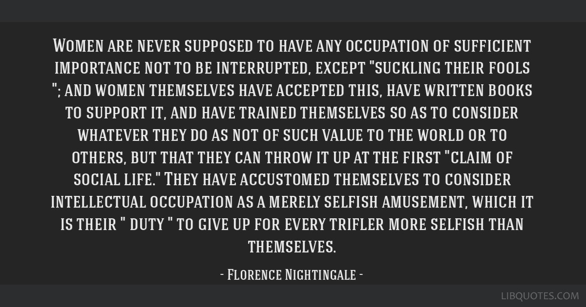 Women are never supposed to have any occupation of sufficient importance not to be interrupted, except suckling their fools ; and women themselves...