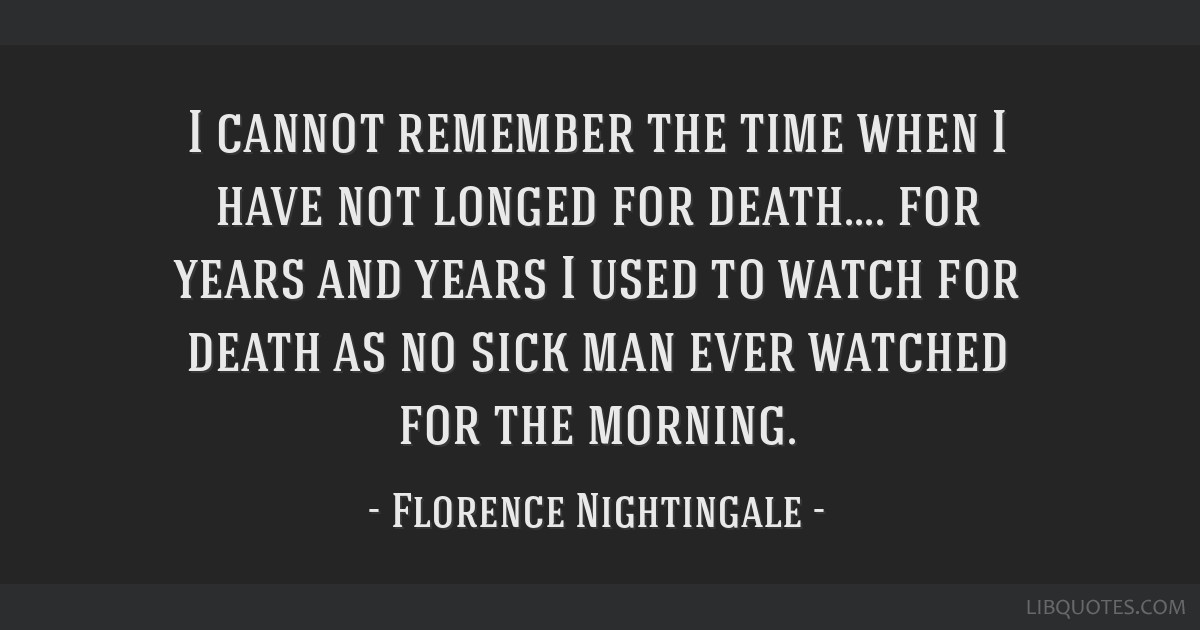 I cannot remember the time when I have not longed for death.... for years and years I used to watch for death as no sick man ever watched for the...