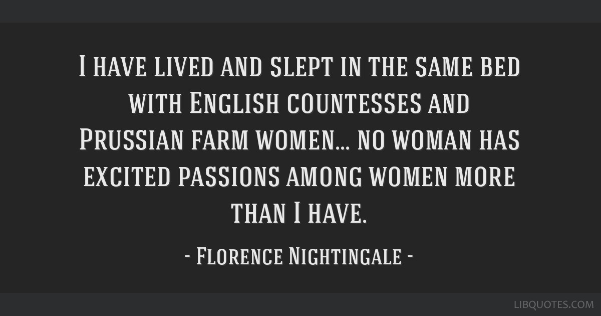 I have lived and slept in the same bed with English countesses and Prussian farm women... no woman has excited passions among women more than I have.