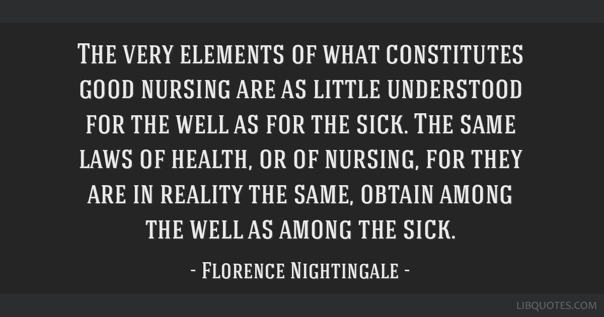 The very elements of what constitutes good nursing are as little understood for the well as for the sick. The same laws of health, or of nursing, for ...