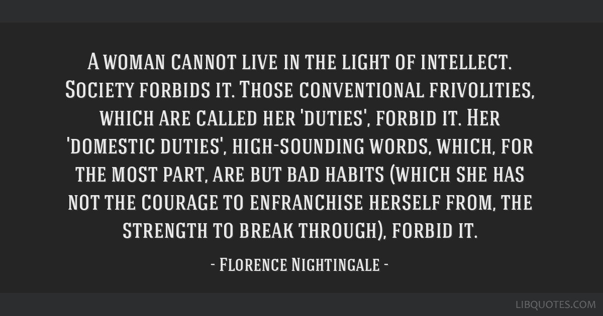 A woman cannot live in the light of intellect. Society forbids it. Those conventional frivolities, which are called her 'duties', forbid it. Her...