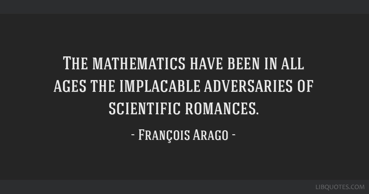 The mathematics have been in all ages the implacable adversaries of scientific romances.