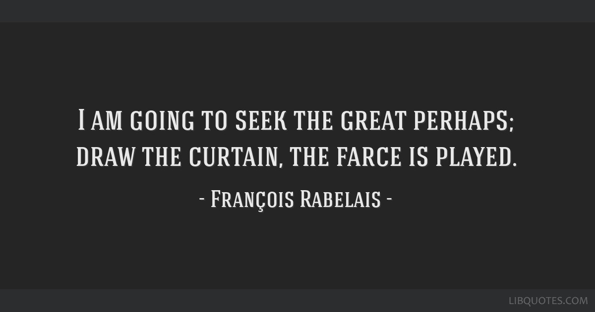 I am going to seek the great perhaps; draw the curtain, the farce is played.