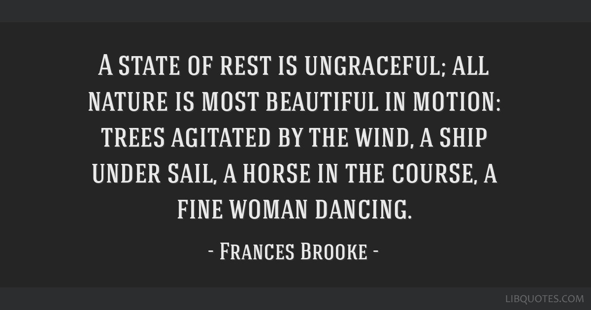 A state of rest is ungraceful; all nature is most beautiful in motion: trees agitated by the wind, a ship under sail, a horse in the course, a fine...