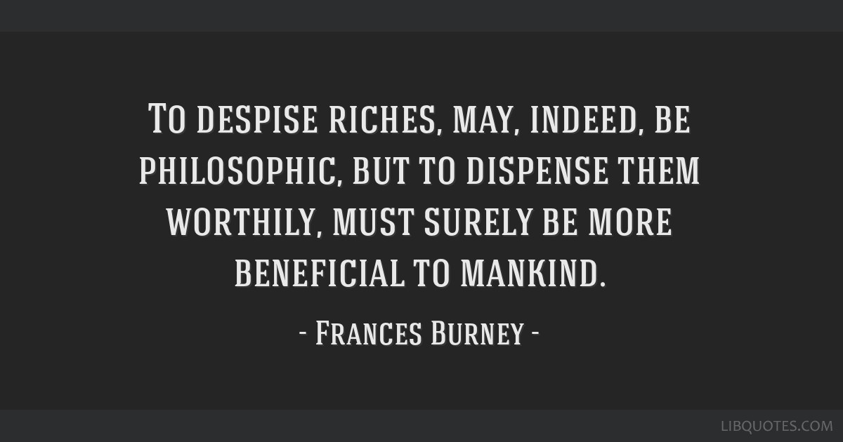 To despise riches, may, indeed, be philosophic, but to dispense them worthily, must surely be more beneficial to mankind.