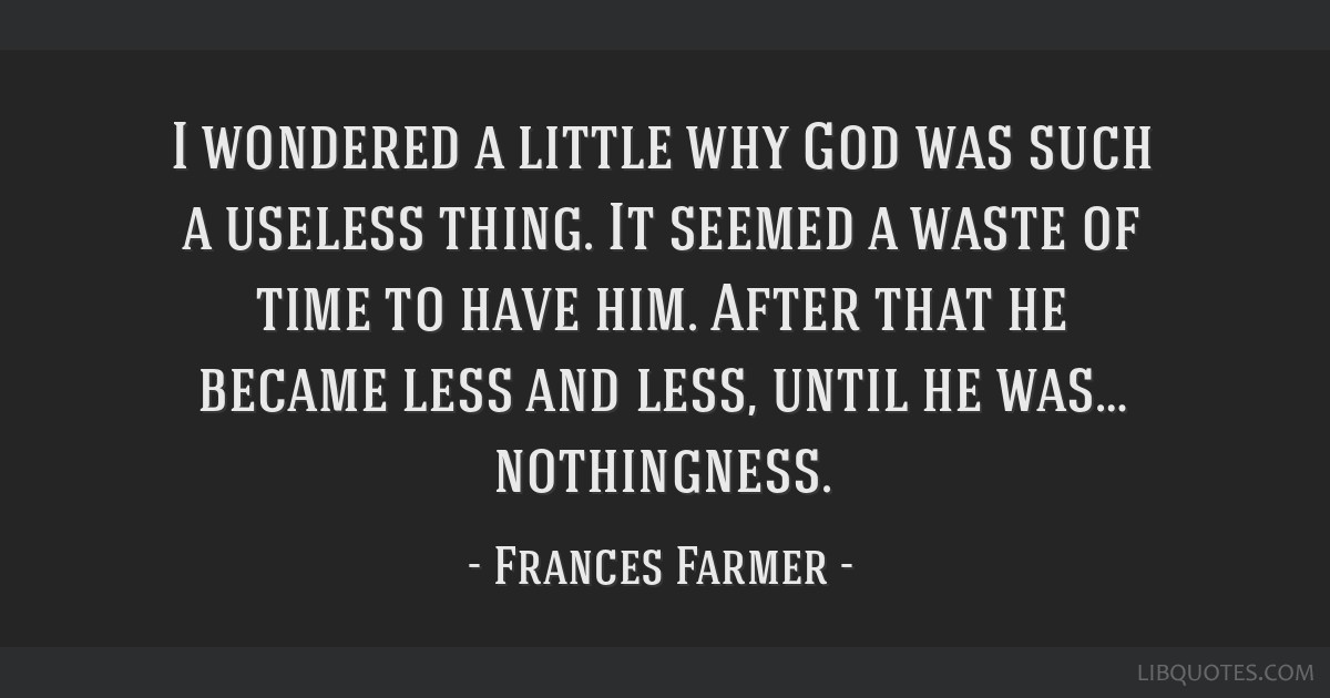 I wondered a little why God was such a useless thing. It seemed a waste of time to have him. After that he became less and less, until he was…...