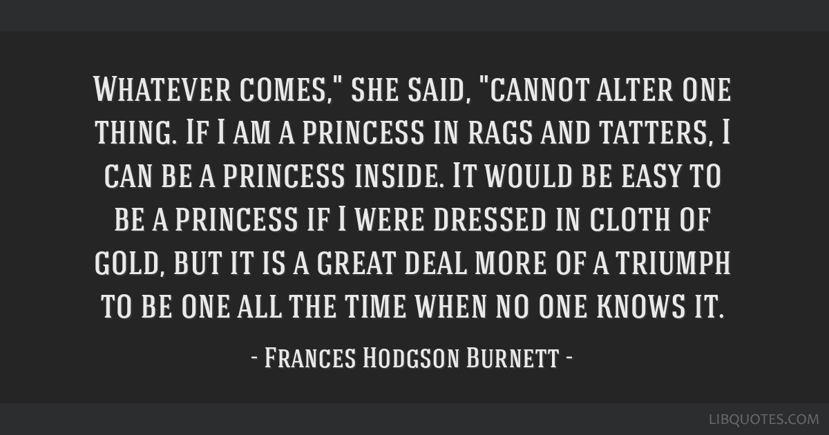 Whatever comes, she said, cannot alter one thing. If I am a princess in rags and tatters, I can be a princess inside. It would be easy to be a...