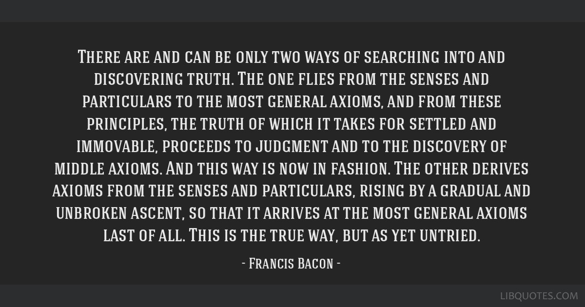 There are and can be only two ways of searching into and discovering truth. The one flies from the senses and particulars to the most general axioms, ...
