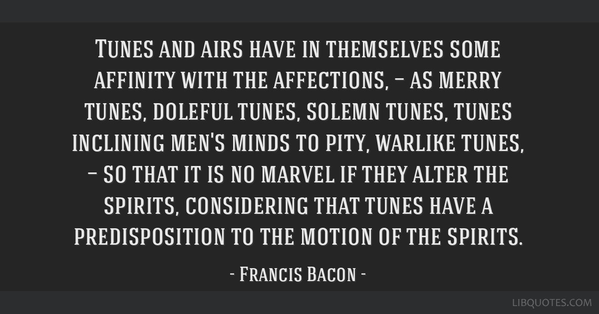 Tunes and airs have in themselves some affinity with the affections, — as merry tunes, doleful tunes, solemn tunes, tunes inclining men's minds to...