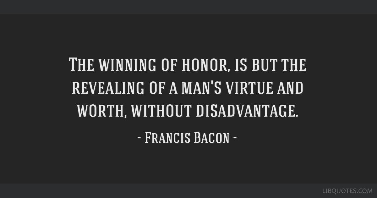 The Winning Of Honor Is But The Revealing Of A Mans Virtue And