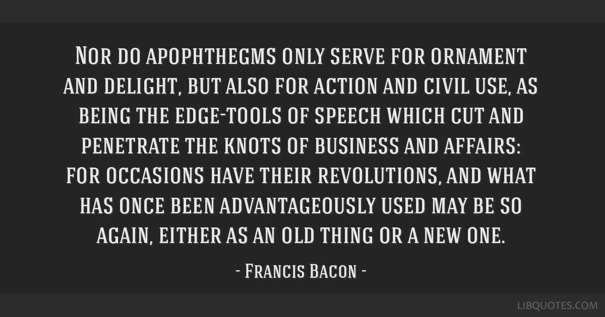 Nor do apophthegms only serve for ornament and delight, but also for action and civil use, as being the edge-tools of speech which cut and penetrate...