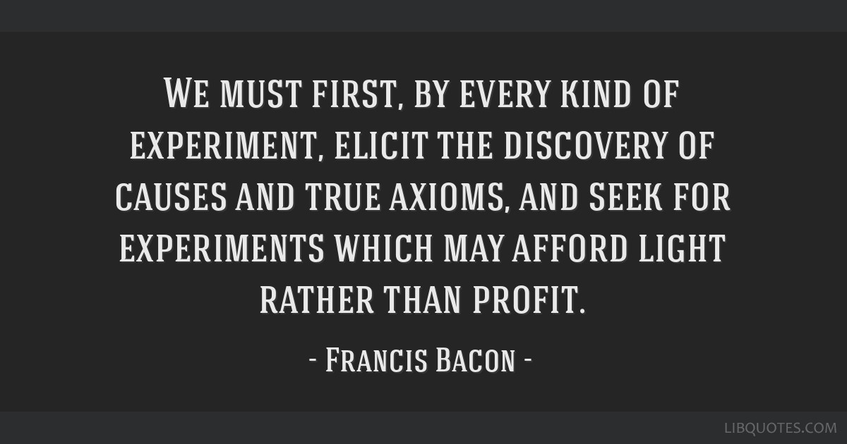 We must first, by every kind of experiment, elicit the discovery of causes and true axioms, and seek for experiments which may afford light rather...