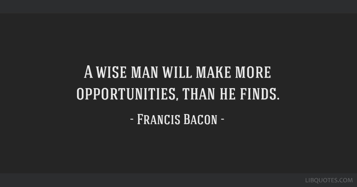 A wise man will make more opportunities, than he finds.