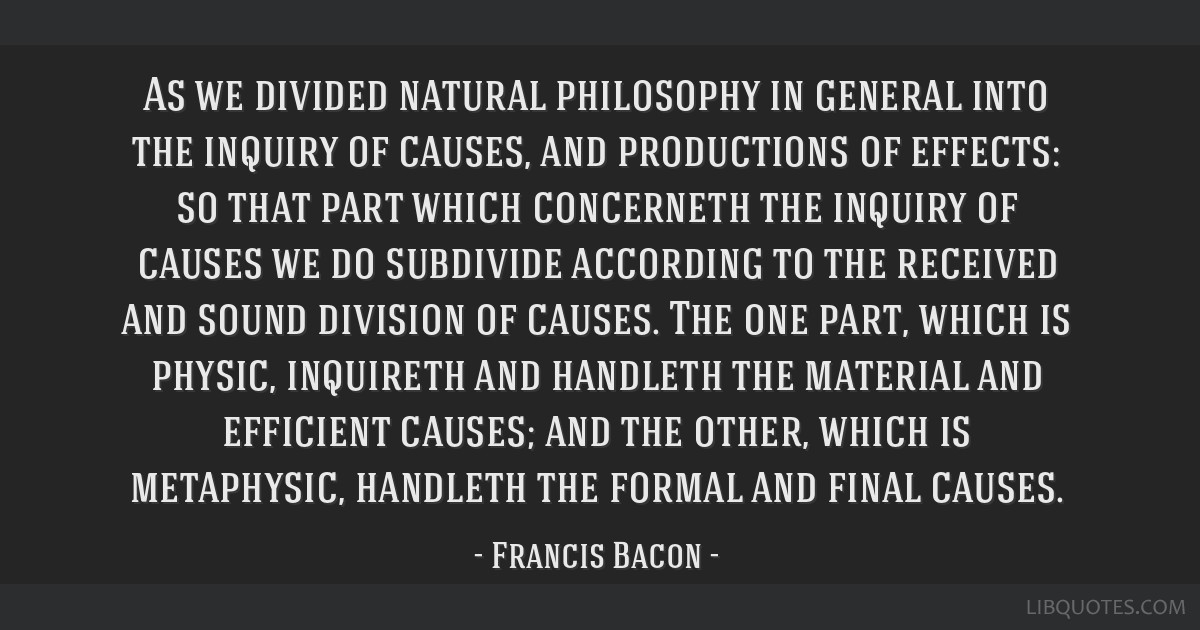 As we divided natural philosophy in general into the inquiry of causes, and productions of effects: so that part which concerneth the inquiry of...