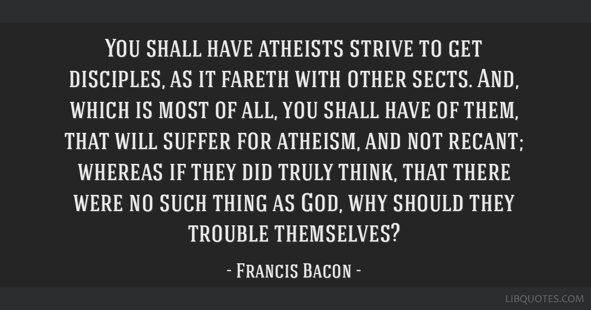 You shall have atheists strive to get disciples, as it fareth with other sects. And, which is most of all, you shall have of them, that will suffer...