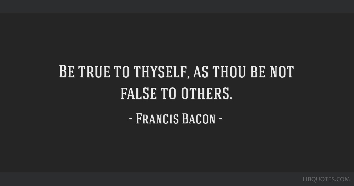 Be true to thyself, as thou be not false to others.
