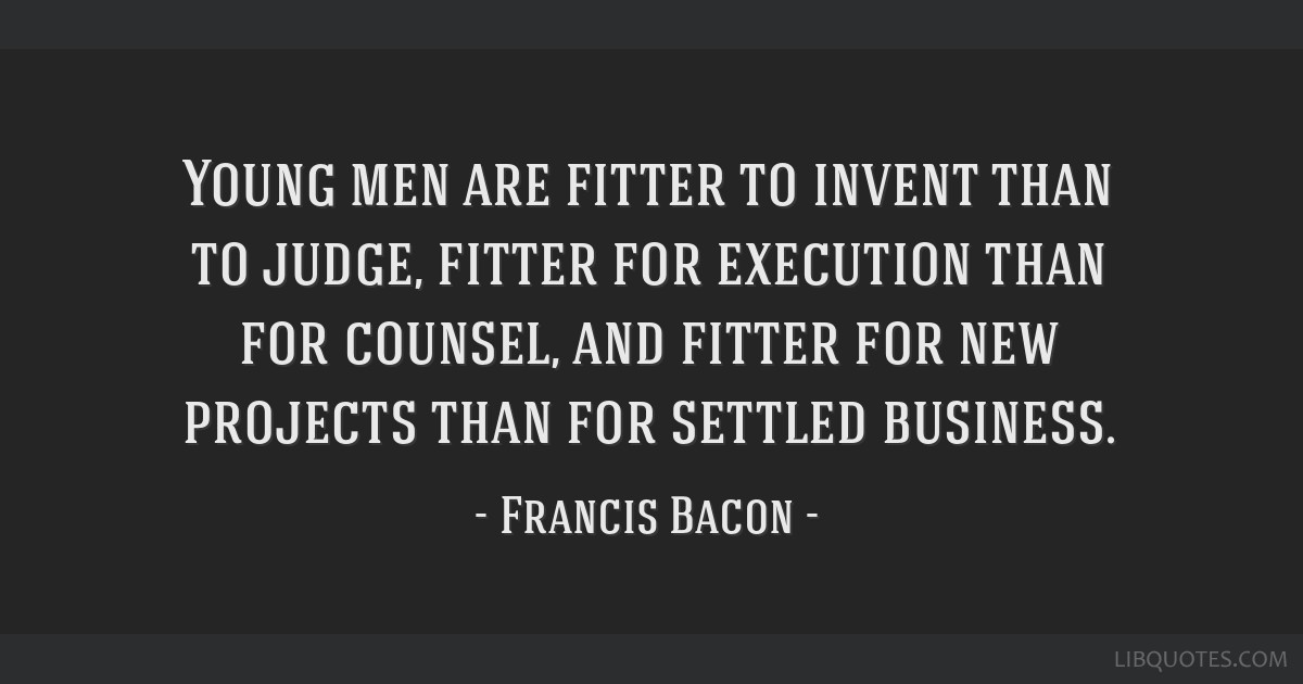 Young men are fitter to invent than to judge, fitter for execution than for counsel, and fitter for new projects than for settled business.