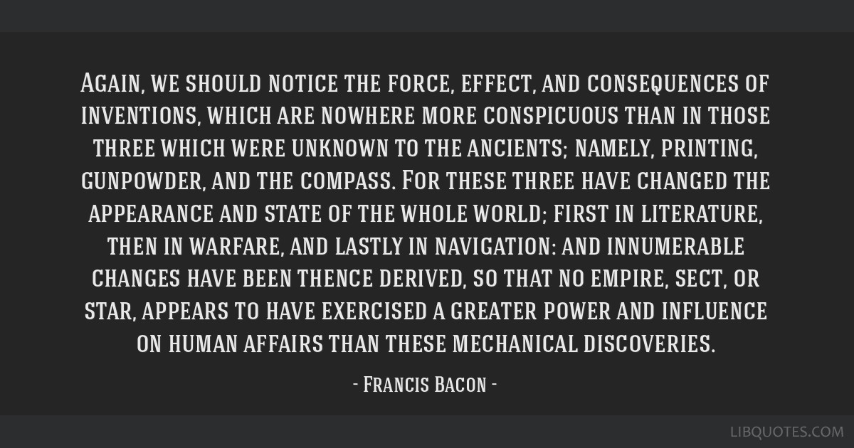 Again, we should notice the force, effect, and consequences of inventions, which are nowhere more conspicuous than in those three which were unknown...