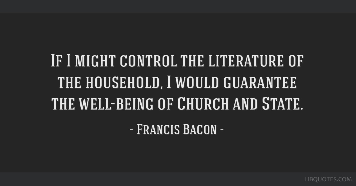 If I might control the literature of the household, I would guarantee the well-being of Church and State.