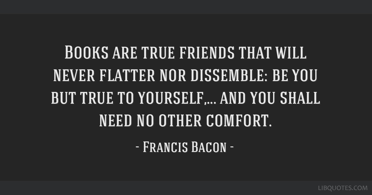 Books are true friends that will never flatter nor dissemble: be you but true to yourself,... and you shall need no other comfort.
