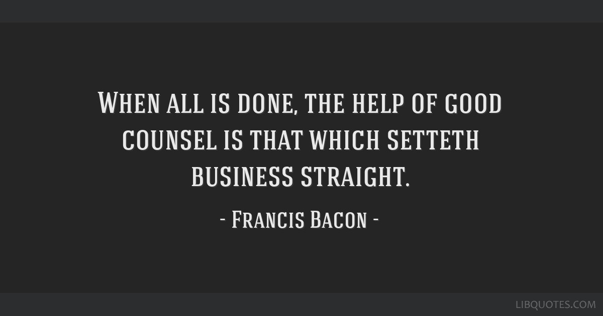 When all is done, the help of good counsel is that which setteth business straight.