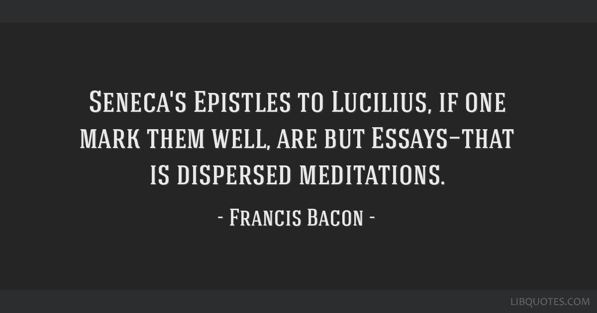 Seneca's Epistles to Lucilius, if one mark them well, are but Essays—that is dispersed meditations.