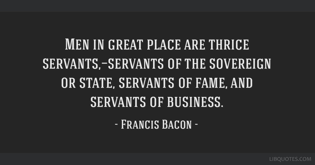 Men in great place are thrice servants,—servants of the sovereign or state, servants of fame, and servants of business.